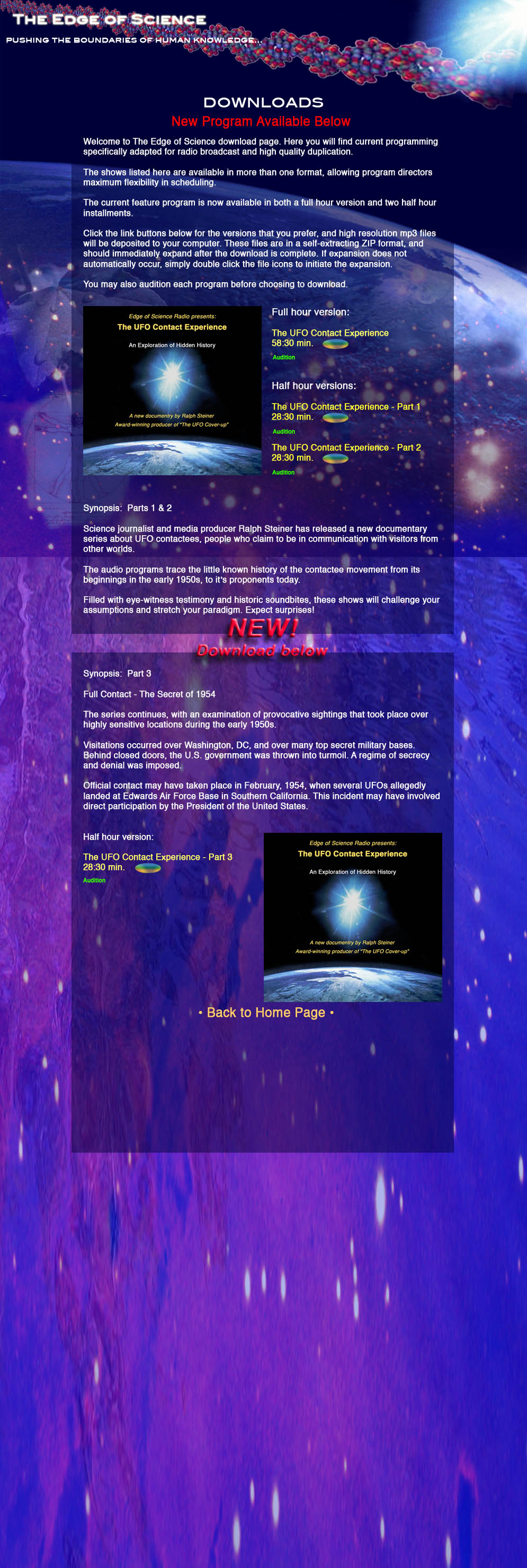 Downloads.  New Program Available.    Welcome to The Edge of Science download page. Here you will find current programming specifically adapted for radio broadcast and high quality duplication.   The shows listed here are available in more than one format, allowing program directors maximum flexibility in scheduling.   The current feature program is now available in both a full hour version and two half hour installments.   Click the link buttons below for the versions that you prefer, and high resolution mp3 files will be deposited to your computer. These files are in a self-extracting ZIP format, and should immediately expand after the download is complete. If expansion does not automatically occur, simply double click the file icons to initiate the expansion.  You may also audition each program before choosing to download.    Synopsis:  Parts 1 & 2  Science journalist and media producer Ralph Steiner has released a new documentary series about UFO contactees, people who claim to be in communication with visitors from other worlds.   The audio programs trace the little known history of the contactee movement from its beginnings in the early 1950s, to it's proponents today.  Filled with eye-witness testimony and historic soundbites, these shows will challenge your assumptions and stretch your paradigm. Expect surprises!  Full hour version:  The UFO Contact Experience   58:30  Audition button  Download button   Half hour versions:  The UFO Contact Experience - Part 1 28:30  Audition button  Download button  The UFO Contact Experience - Part 2 28:30  Audition button  Download button    NEW!  Download below   Synopsis:  Part 3  Full Contact - The Secret of 1954  The series continues, with an examination of provocative sightings that took place over highly sensitive locations during the early 1950s.   Visitations occurred over Washington, DC, and over many top secret military bases. Behind closed doors, the U.S. government was thrown into turmoil. A regime of secrecy and denial was imposed.   Official contact may have taken place in February, 1954, when several UFOs allegedly landed at Edwards Air Force Base in Southern California. This incident may have involved direct participation by the President of the United States.   Half hour version:  The UFO Contact Experience - Part 3  28:30   Audition button  Download button